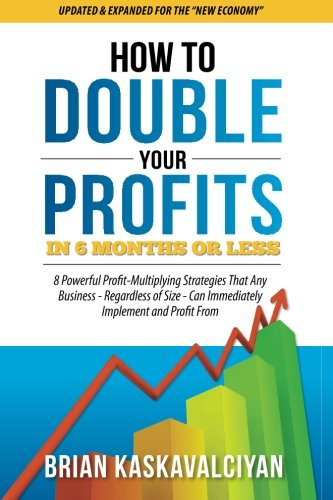 How to Double Your Profits in Six Months or Less: 8 Powerful Profit-Multiplying Strategies That Any Business – Regardless of Size – Can Immediately Implement and Profit From