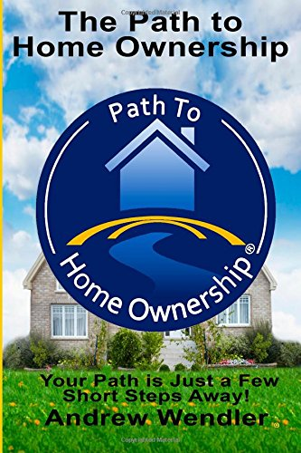 The Path To  Home Ownership: Your Path Is Just A Few Short Steps Away! (Never Pay Rent Again)