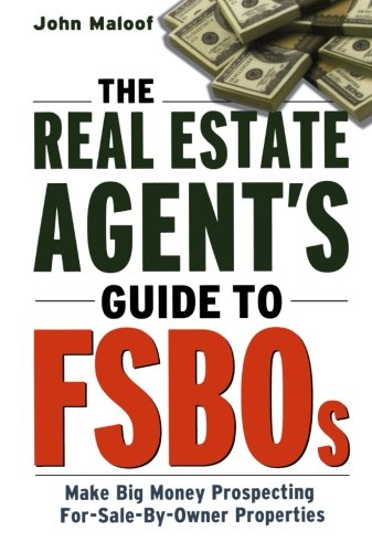 The Real Estate Agent's Guide to FSBOs: Make Big Money Prospecting For-Sale-By-Owner Properties: The Smart Agent's Guide to Earning Six Figures