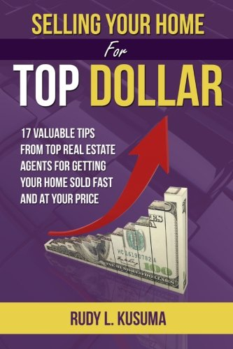 Selling Your Home for Top Dollar: 17 Valuable Tips from Top Real Estate Agents for Getting Your Home Sold Fast and at Your Price