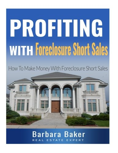 Profiting With Foreclosure Short Sales: How To Make Money With Foreclosure Short Sales