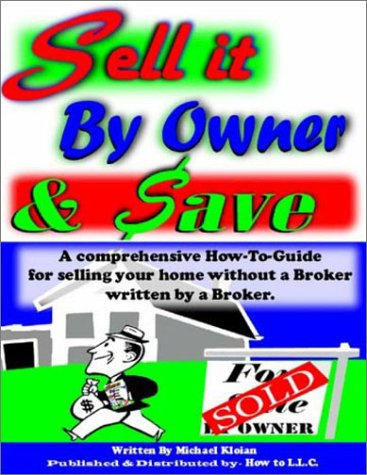 Sell It by Owner & Save: A Comprehensive How-To-Guide for Selling Your Home Without a Broker; Written by a Broker