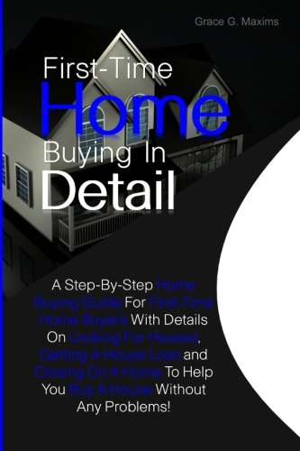 First-Time Home Buying In Detail: A Step-By-Step Home Buying Guide For First-Time Home Buyers With Details On Looking For Houses, Getting A House Loan ... To Help You Buy A House Without Any Problems!