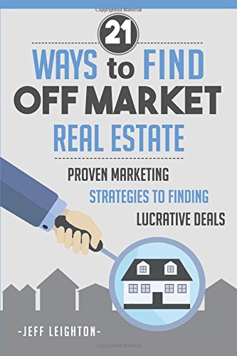 21 Ways to Find Off Market Real Estate: Proven Marketing Strategies to Finding Lucrative Deals