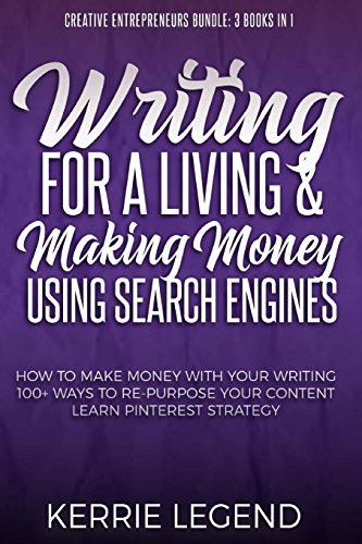 Writing for a Living & Making Money Using Search Engines: How to Make Money with Your Writing, 100+ Ways to Re-Purpose Your Content, Learn Pinterest … (Creative Entrepreneurs Bundle: 3 Books in 1)