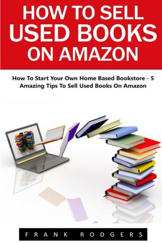 How To Sell Used Books On Amazon: How To Start Your Own Home Based Bookstore – 5 Amazing Tips To Sell Used Books On Amazon! (Passive Income, Selling Books On Amazon, Home-Based Bookstore)