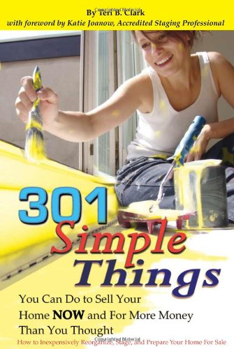 301 Simple Things You Can Do to Sell Your Home Now and for More Money Than You Thought: How to Inexpensively Reorganize, Stage and Prepare Your Home for Sale