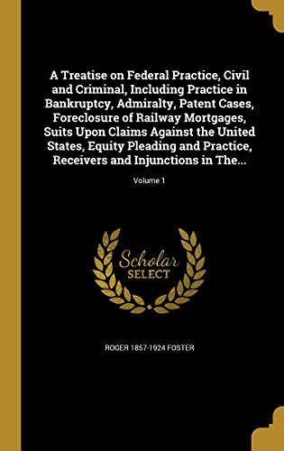 A Treatise on Federal Practice, Civil and Criminal, Including Practice in Bankruptcy, Admiralty, Patent Cases, Foreclosure of Railway Mortgages, Suits … Receivers and Injunctions in The…; V