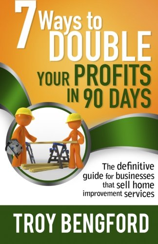 Seven Ways to Double Your Profits in 90 Days: The Definitive Guide for Businesses That Sell Home Improvement Services