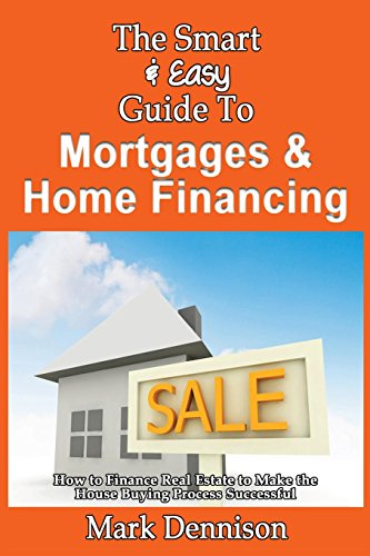 The Smart & Easy Guide To Mortgages & Home Financing: How to Finance Real Estate to Make the House Buying Process Successful