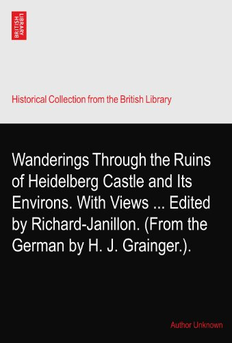 Wanderings Through the Ruins of Heidelberg Castle and Its Environs. With Views Edited by Richard-Janillon. (From the German by H. J. Grainger.).