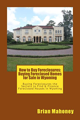 How to Buy Foreclosures: Buying Foreclosed Homes for Sale in Wyoming: Buying Foreclosures the Secrets to Find & Finance Foreclosed Houses in Wyoming