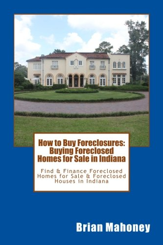 How to Buy Foreclosures: Buying Foreclosed Homes for Sale in Indiana: Find & Finance Foreclosed Homes for Sale & Foreclosed Houses in Indiana
