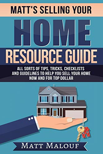 Matt's Selling Your Home Resource Guide: All Sorts of Tips, Tricks, Checklists and Guidelines to Help You Sell Your Home Now and for Top Dollar