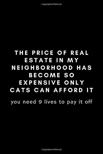 The Price Of Real Estate In My Neighborhood Has Become So Expensive Only Cats Can Afford It: Funny Real Estate Agent Notebook Gift Idea - 120 Pages (6