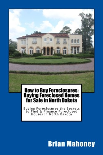 How to Buy Foreclosures: Buying Foreclosed Homes for Sale in North Dakota: Buying Foreclosures the Secrets to Find & Finance Foreclosed Houses in North Dakota