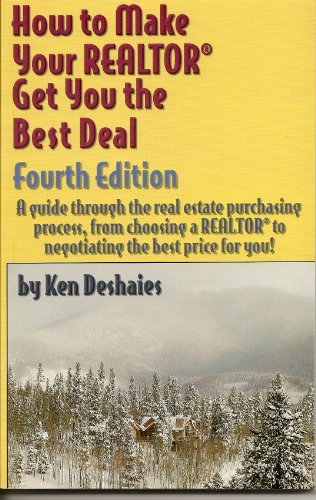 How to Make Your Realtor Get You the Best Deal: Step-By-Step Guide Through the Real Estate Purchasing Process...from Choosing a Realtor to Negotiating the Best Deal for You!