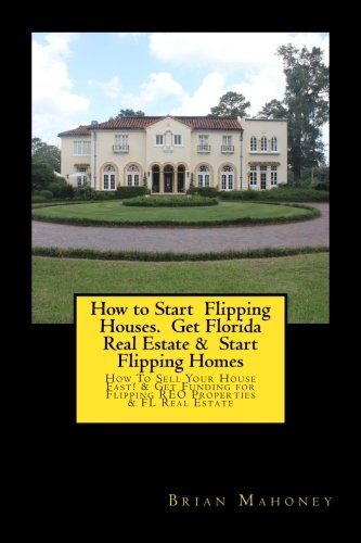 How to Start  Flipping Houses.  Get Florida  Real Estate &  Start Flipping Homes: How To Sell Your House Fast! & Get Funding for Flipping REO Properties  & FL Real Estate